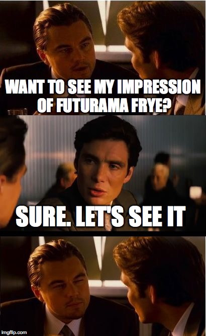 Inception Meme | WANT TO SEE MY IMPRESSION OF FUTURAMA FRYE? SURE. LET'S SEE IT | image tagged in memes,inception | made w/ Imgflip meme maker