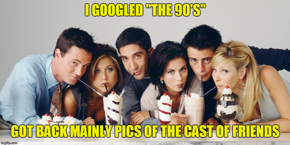 "I GOOGLED ""THE 9O'S"" GOT BACK MAINLY PICS OF THE CAST OF FRIENDS 