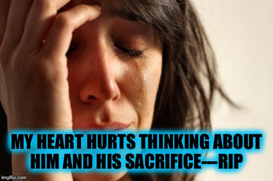 First World Problems Meme | MY HEART HURTS THINKING ABOUT HIM AND HIS SACRIFICE---RIP | image tagged in memes,first world problems | made w/ Imgflip meme maker
