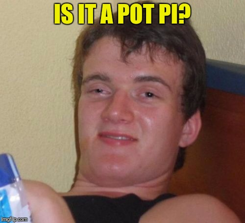 10 Guy Meme | IS IT A POT PI? | image tagged in memes,10 guy | made w/ Imgflip meme maker