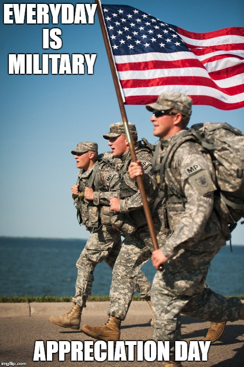 EVERYDAY IS MILITARY APPRECIATION DAY | image tagged in appreciation | made w/ Imgflip meme maker