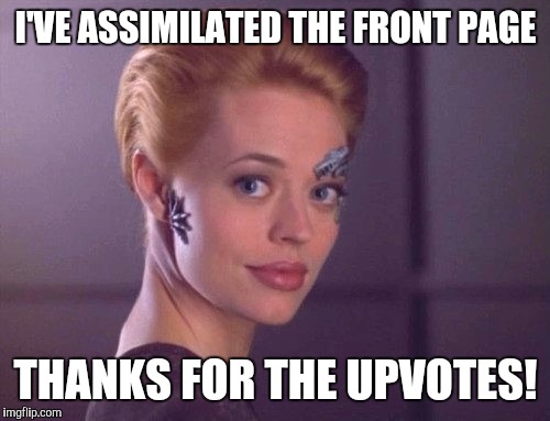 I'VE ASSIMILATED THE FRONT PAGE THANKS FOR THE UPVOTES! | image tagged in seven of nine smiling | made w/ Imgflip meme maker
