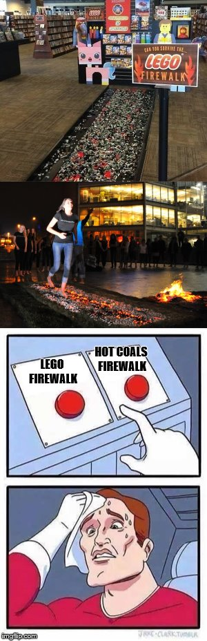 Tough Decision! Lego Week - A Juicydeath1025 event | LEGO FIREWALK HOT COALS FIREWALK | image tagged in memes,lego week,two buttons | made w/ Imgflip meme maker