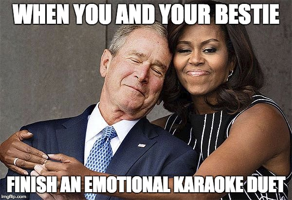 WHEN YOU AND YOUR BESTIE FINISH AN EMOTIONAL KARAOKE DUET | image tagged in karaoke,michelle obama,george w bush,besties | made w/ Imgflip meme maker