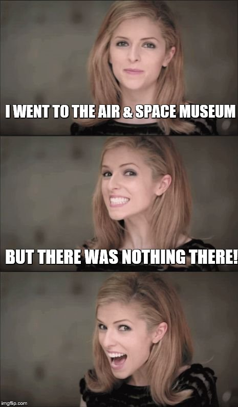 Bad Pun Anna Kendrick Meme | I WENT TO THE AIR & SPACE MUSEUM BUT THERE WAS NOTHING THERE! | image tagged in memes,bad pun anna kendrick | made w/ Imgflip meme maker