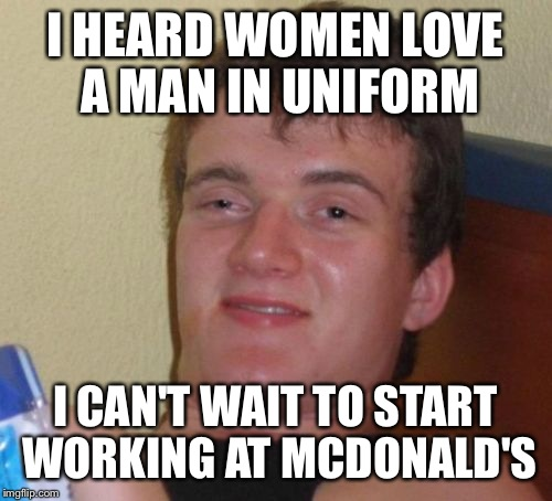 10 Guy Meme | I HEARD WOMEN LOVE A MAN IN UNIFORM I CAN'T WAIT TO START WORKING AT MCDONALD'S | image tagged in memes,10 guy,mcdonald's | made w/ Imgflip meme maker