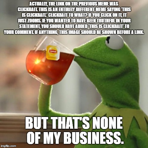 But Thats None Of My Business Meme | ACTUALLY, THE LINK ON THE PREVIOUS MEME WAS CLICKBAIT. THIS IS AN ENTIRELY DIFFERENT MEME SAYING 'THIS IS CLICKBAIT.' CLICKBAIT TO WHAT? IF  | image tagged in memes,but thats none of my business,kermit the frog | made w/ Imgflip meme maker