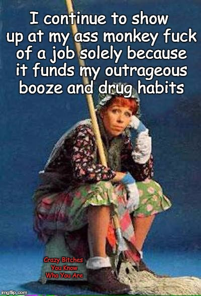 Work to fund outrageous booze and drug habit | I continue to show up at my ass monkey f**k of a job solely because it funds my outrageous booze and drug habits Crazy B**ches You Know Who  | image tagged in job,booze | made w/ Imgflip meme maker