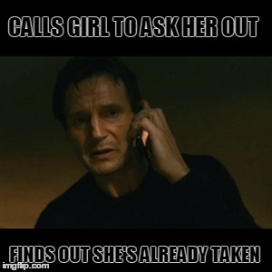 Love Is a Battlefield | CALLS GIRL TO ASK HER OUT FINDS OUT SHE'S ALREADY TAKEN | image tagged in memes,liam neeson taken,love,phone,date | made w/ Imgflip meme maker