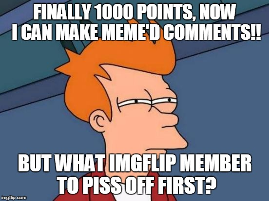 Futurama Fry | FINALLY 1000 POINTS, NOW I CAN MAKE MEME'D COMMENTS!! BUT WHAT IMGFLIP MEMBER TO PISS OFF FIRST? | image tagged in memes,futurama fry,bl4h,funny,imgflip,imgflip users | made w/ Imgflip meme maker