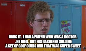 DANG IT.. I HAD A FRIEND WHO WAS A DOCTOR. . HE DIED.  BUT HIS GARDENER SOLD ME A SET OF GOLF CLUBS AND THAT WAS SUPER SWEET | made w/ Imgflip meme maker