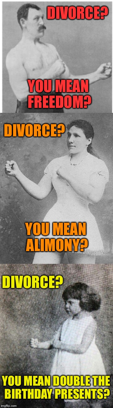 DIVORCE? YOU MEAN FREEDOM? DIVORCE? YOU MEAN ALIMONY? DIVORCE? YOU MEAN DOUBLE THE BIRTHDAY PRESENTS? | image tagged in memes,funny meme,overly manly man,overly manly woman,overly manly toddler | made w/ Imgflip meme maker