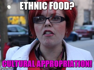 ETHNIC FOOD? CULTURAL APPROPRIATION! | made w/ Imgflip meme maker