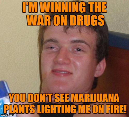 10 Guy is winning the war on drugs  | I'M WINNING THE WAR ON DRUGS YOU DON'T SEE MARIJUANA PLANTS LIGHTING ME ON FIRE! | image tagged in memes,10 guy,war on drugs | made w/ Imgflip meme maker