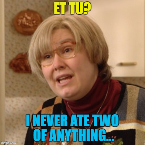 ET TU? I NEVER ATE TWO OF ANYTHING... | made w/ Imgflip meme maker