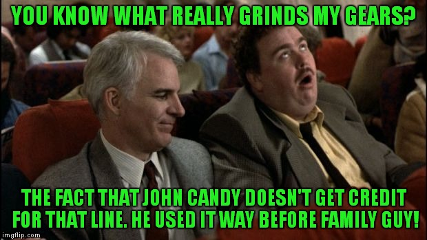 planes trains automobiles | YOU KNOW WHAT REALLY GRINDS MY GEARS? THE FACT THAT JOHN CANDY DOESN'T GET CREDIT FOR THAT LINE. HE USED IT WAY BEFORE FAMILY GUY! | image tagged in planes trains automobiles | made w/ Imgflip meme maker