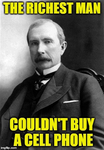 Things get worse?  | THE RICHEST MAN COULDN'T BUY A CELL PHONE | image tagged in rockefeller,rich man,cell phone,the old days,progress,we're better off | made w/ Imgflip meme maker