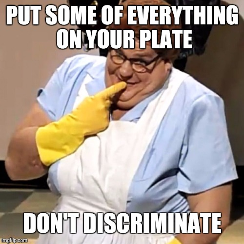 PUT SOME OF EVERYTHING ON YOUR PLATE DON'T DISCRIMINATE | made w/ Imgflip meme maker