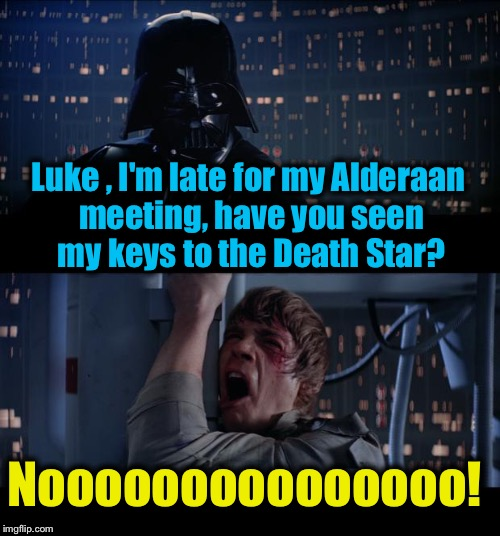 Star Wars Death Star Keys No | Luke , I'm late for my Alderaan meeting, have you seen my keys to the Death Star? Nooooooooooooooo! | image tagged in memes,star wars no,evilmandoevil,funny | made w/ Imgflip meme maker