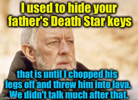 Obi Wan  | I used to hide your father's Death Star keys that is until I chopped his legs off and threw him into lava.  We didn't talk much after that. | image tagged in obi wan | made w/ Imgflip meme maker