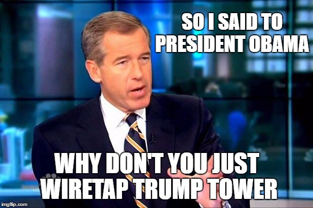 On hearing about President Trump's tweet made the morning of March 4th: Speaking to the topic of wiretapping Trump Tower | SO I SAID TO PRESIDENT OBAMA WHY DON'T YOU JUST WIRETAP TRUMP TOWER | image tagged in memes,brian williams was there,donald trump approves,liberal vs conservative,russians,obama trump | made w/ Imgflip meme maker