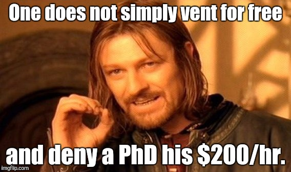 One Does Not Simply Meme | One does not simply vent for free and deny a PhD his $200/hr. | image tagged in memes,one does not simply | made w/ Imgflip meme maker