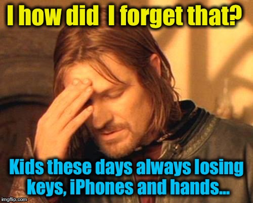 I how did  I forget that? Kids these days always losing keys, iPhones and hands... | made w/ Imgflip meme maker