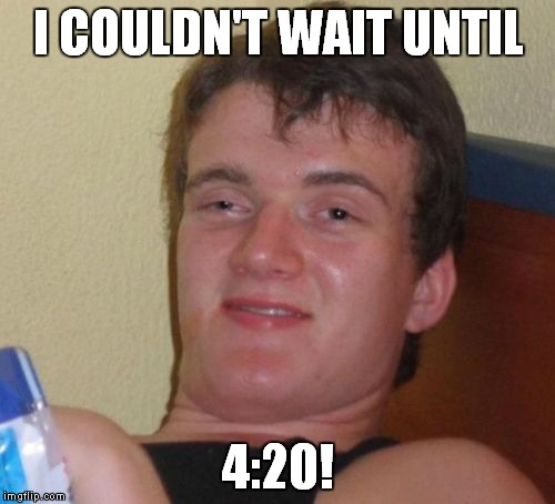 10 Guy Meme | I COULDN'T WAIT UNTIL 4:20! | image tagged in memes,10 guy | made w/ Imgflip meme maker
