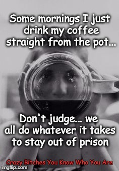 some mornings drink from pot, keeps me out of prison | Some mornings I just drink my coffee straight from the pot... Crazy B**ches You Know Who You Are Don't judge... we all do whatever it takes  | image tagged in coffee | made w/ Imgflip meme maker