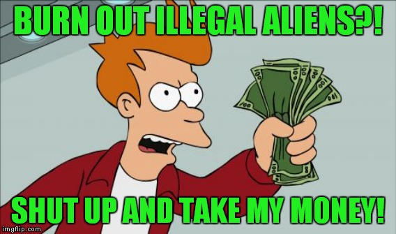 BURN OUT ILLEGAL ALIENS?! SHUT UP AND TAKE MY MONEY! | made w/ Imgflip meme maker