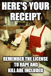 HERE'S YOUR RECEIPT REMEMBER THE LICENSE TO **PE AND KILL ARE INCLUDED | made w/ Imgflip meme maker