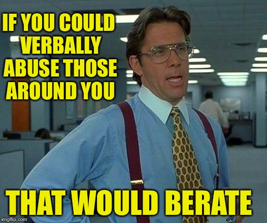 That Would Be Great | IF YOU COULD VERBALLY ABUSE THOSE AROUND YOU THAT WOULD BERATE | image tagged in memes,that would be great | made w/ Imgflip meme maker