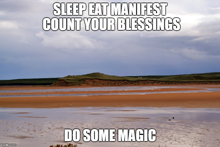 SLEEP EAT MANIFEST COUNT YOUR BLESSINGS DO SOME MAGIC | image tagged in magic,manifesting,count your blessings | made w/ Imgflip meme maker