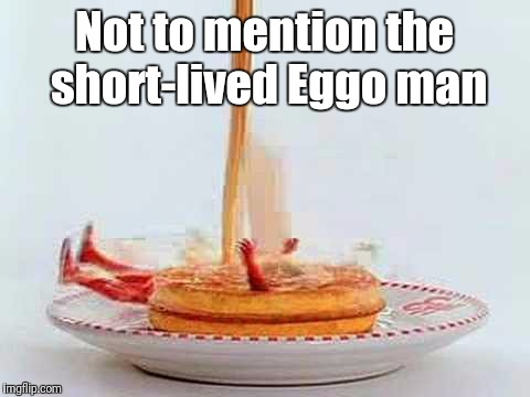 Not to mention the short-lived Eggo man | made w/ Imgflip meme maker