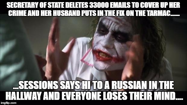 Russians! OMG! | SECRETARY OF STATE DELETES 33000 EMAILS TO COVER UP HER CRIME AND HER HUSBAND PUTS IN THE FIX ON THE TARMAC....... ...SESSIONS SAYS HI TO A  | image tagged in memes,and everybody loses their minds | made w/ Imgflip meme maker