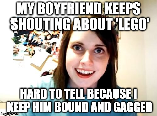 Lego Lego, Please Lego | MY BOYFRIEND KEEPS SHOUTING ABOUT 'LEGO' HARD TO TELL BECAUSE I KEEP HIM BOUND AND GAGGED | image tagged in memes,overly attached girlfriend,lego week | made w/ Imgflip meme maker