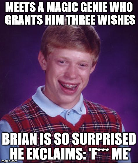 Bad Luck Brian Meme | MEETS A MAGIC GENIE WHO GRANTS HIM THREE WISHES BRIAN IS SO SURPRISED HE EXCLAIMS: 'F*** ME' | image tagged in memes,bad luck brian | made w/ Imgflip meme maker