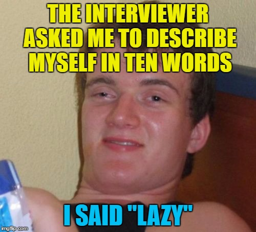 "10 Guy |  THE INTERVIEWER ASKED ME TO DESCRIBE MYSELF IN TEN WORDS; I SAID ""LAZY"" 