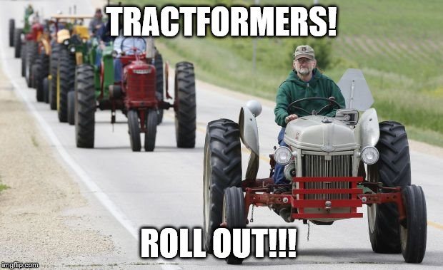 Just imagine it | TRACTFORMERS! ROLL OUT!!! | image tagged in tractors | made w/ Imgflip meme maker