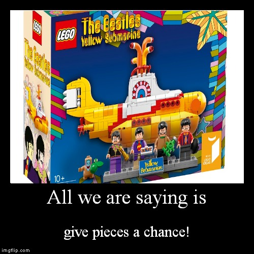 Lego Week! I had to repost an old one of mine...I feel so dirty (A Juicydeath1025 vessle) | All we are saying is | give pieces a chance! | image tagged in funny,demotivationals,beatles,yellow submarine,lego week | made w/ Imgflip demotivational maker