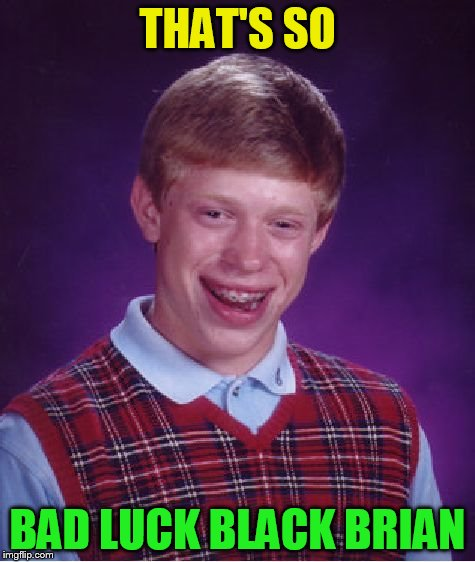 Bad Luck Brian Meme | THAT'S SO BAD LUCK BLACK BRIAN | image tagged in memes,bad luck brian | made w/ Imgflip meme maker