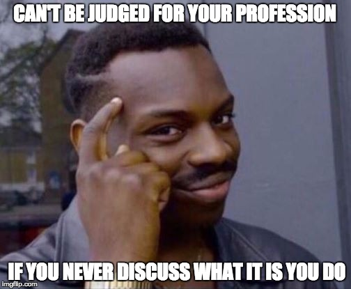 CAN'T BE JUDGED FOR YOUR PROFESSION IF YOU NEVER DISCUSS WHAT IT IS YOU DO | image tagged in rollsafe | made w/ Imgflip meme maker