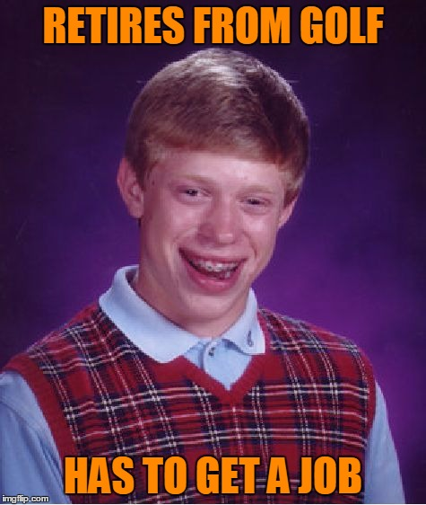 Bad Luck Brian Meme | RETIRES FROM GOLF HAS TO GET A JOB | image tagged in memes,bad luck brian | made w/ Imgflip meme maker