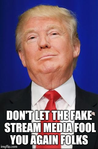 DON'T LET THE FAKE STREAM MEDIA FOOL YOU AGAIN FOLKS | made w/ Imgflip meme maker
