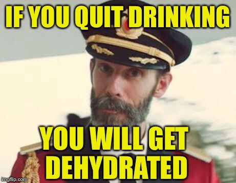 IF YOU QUIT DRINKING YOU WILL GET DEHYDRATED | made w/ Imgflip meme maker