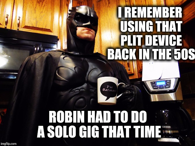 Batman coffee break | I REMEMBER USING THAT PLIT DEVICE BACK IN THE 50S ROBIN HAD TO DO A SOLO GIG THAT TIME | image tagged in batman coffee break | made w/ Imgflip meme maker
