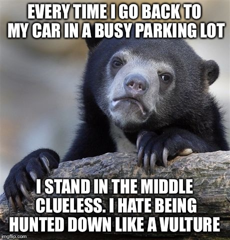 I hate Parking Sharks, which is why I park in the back of a busy lot. | EVERY TIME I GO BACK TO MY CAR IN A BUSY PARKING LOT I STAND IN THE MIDDLE CLUELESS. I HATE BEING HUNTED DOWN LIKE A VULTURE | image tagged in memes,confession bear | made w/ Imgflip meme maker