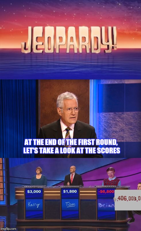 BRIANSINJEOPARDY | AT THE END OF THE FIRST ROUND, LET'S TAKE A LOOK AT THE SCORES | image tagged in bad luck brian,jeopardy,funny | made w/ Imgflip meme maker
