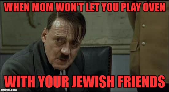 Hitler Week (An OlympianProduct Event) | WHEN MOM WON'T LET YOU PLAY OVEN WITH YOUR JEWISH FRIENDS | image tagged in hitler lol,hitler week | made w/ Imgflip meme maker