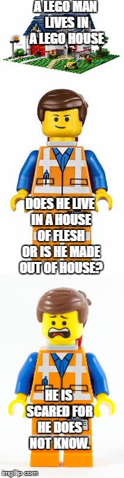 A quick something for Lego Week Which I think is still going on | A LEGO MAN LIVES IN A LEGO HOUSE DOES HE LIVE IN A HOUSE OF FLESH OR IS HE MADE OUT OF HOUSE? HE IS SCARED FOR HE DOES NOT KNOW. | image tagged in lego,lego week | made w/ Imgflip meme maker